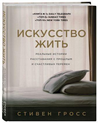 Стивен Гросс - Искусство жить. Реальные истории расставания с прошлым и счастливых перемен обложка книги