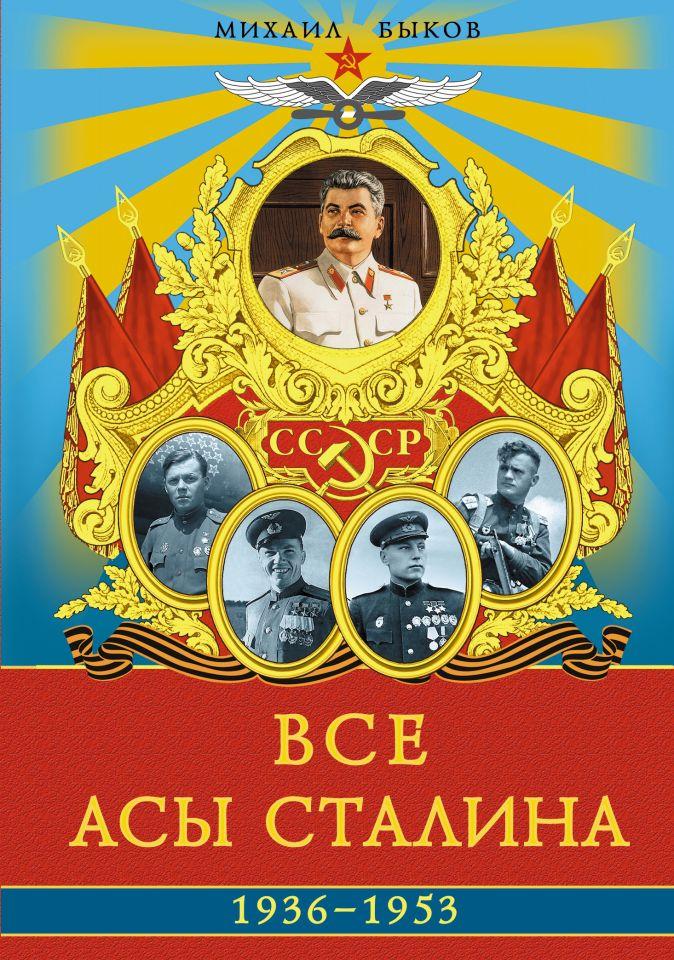 Все асы Сталина 1936 – 1953 гг. Михаил Быков