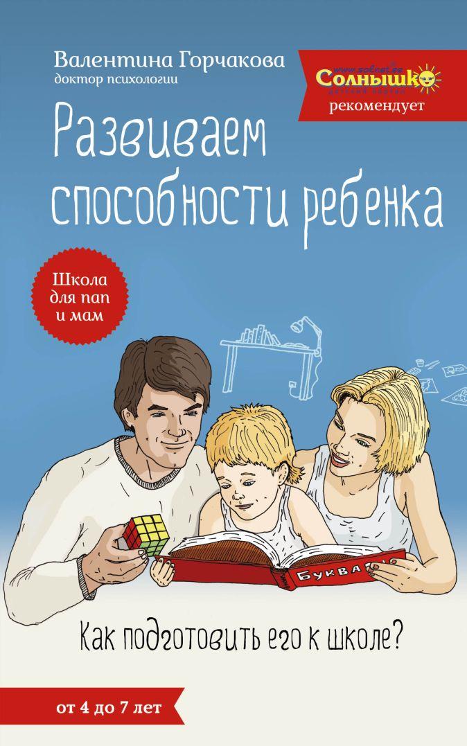 Валентина Горчакова - Развиваем способности ребенка. Как подготовить его к школе? От 4 до 7 лет обложка книги