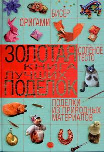Золотая книга лучших поделок. Бисер, оригами, соленое тесто, поделки из природных материалов Шнуровозова Т.