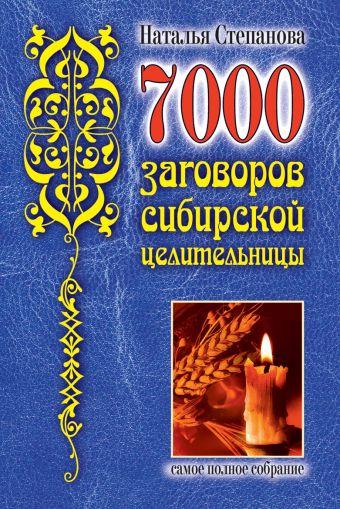 7000 заговоров сибирской целительницы Степанова Н.И.