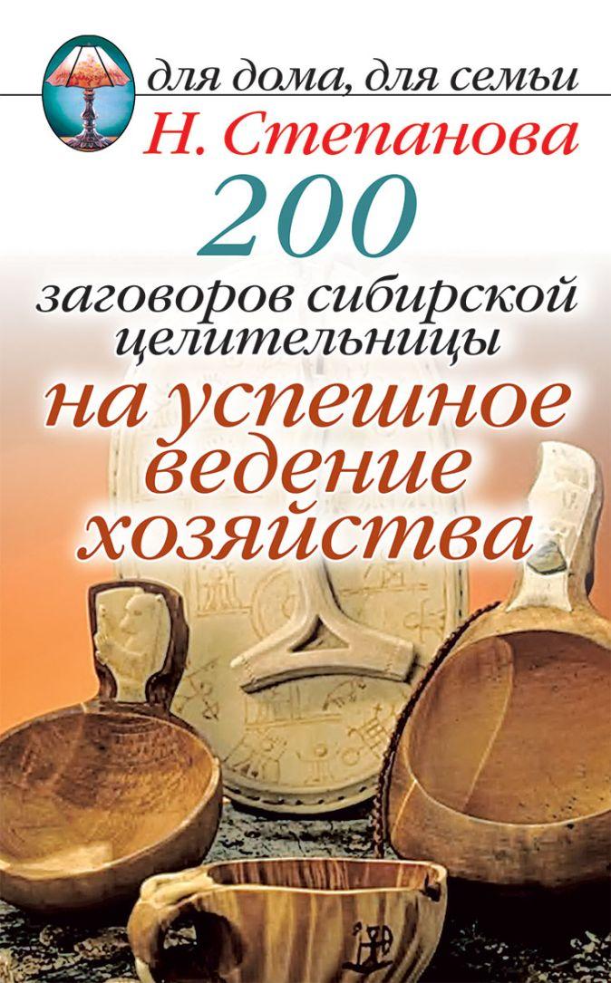 Степанова Н.И. - 200 заговоров сибирской целительницы на успешное ведение хозяйства обложка книги