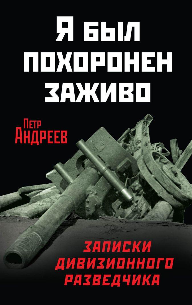 Андреев П.Х. - Я был похоронен заживо. Записки дивизионного разведчика обложка книги