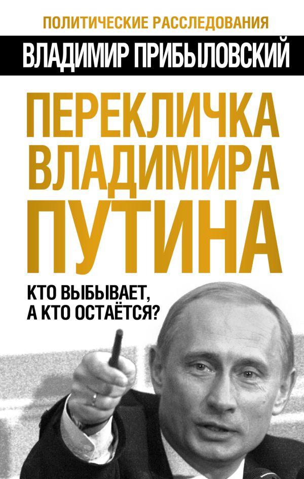 Перекличка Владимира Путина. Кто выбывает, а кто остается? Прибыловский В.В.