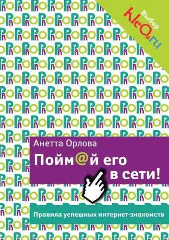 Пойм@й его в сети! Правила успешных интернет-знакомств Орлова А.К.