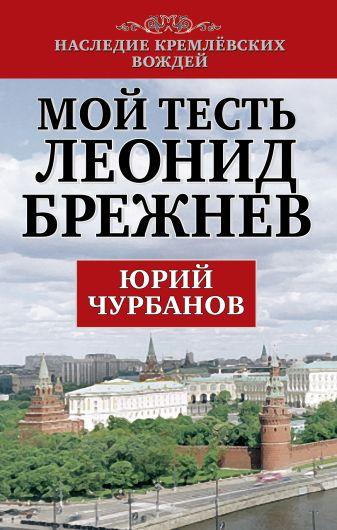 Чурбанов Ю.М. - Мой тесть Леонид Брежнев обложка книги