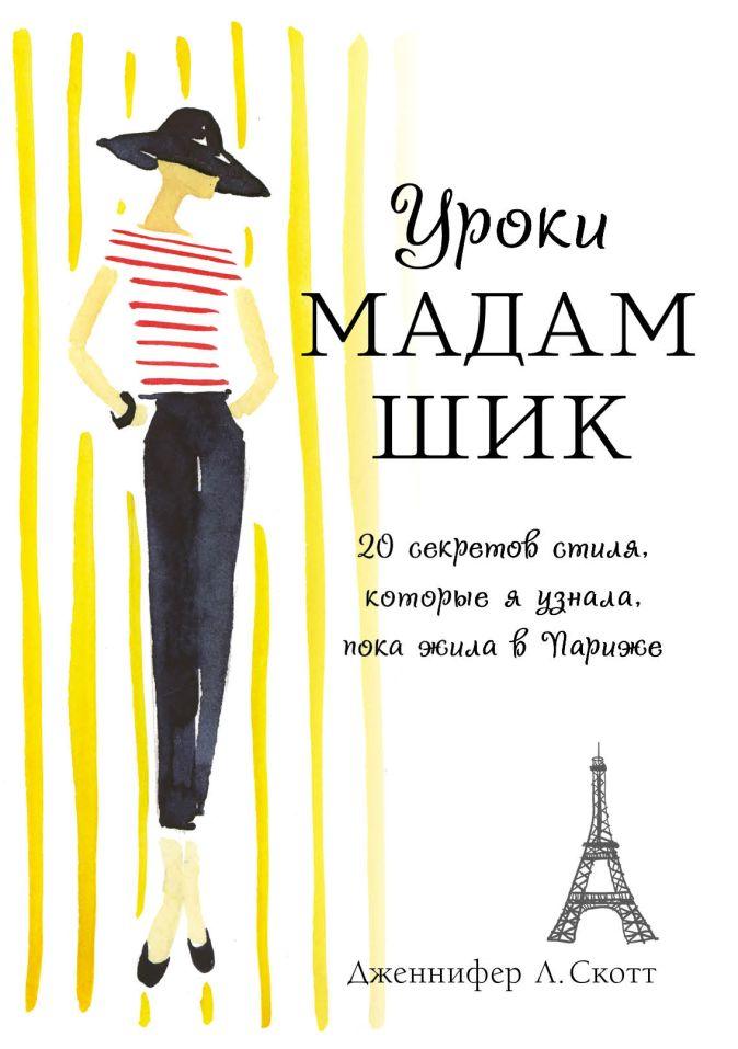Уроки мадам Шик. 20 секретов стиля, которые я узнала, пока жила в Париже Дженнифер Л. Скотт