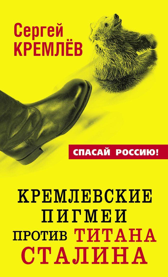 Кремлёв С. - Кремлевские пигмеи против титана Сталина обложка книги