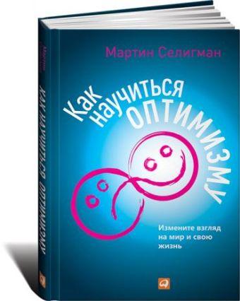 Как научиться оптимизму: Измените взгляд на мир и свою жизнь Селигман М.