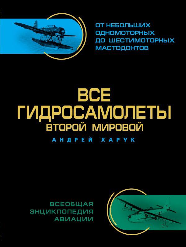 Все гидросамолеты Второй Мировой. Иллюстрированная цветная энциклопедия Харук А.И.