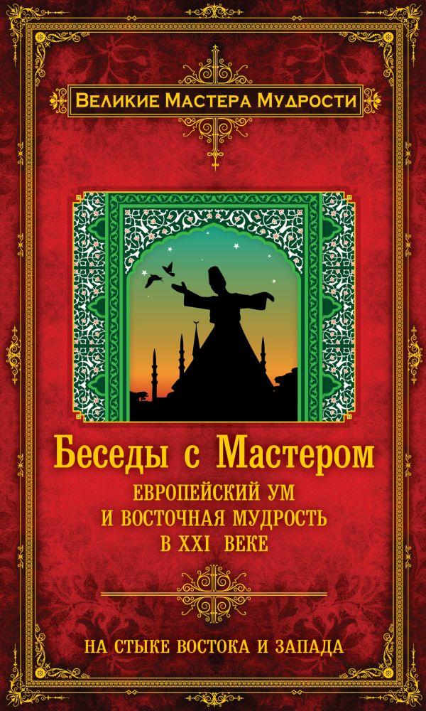 Беседы с Мастером: европейский ум и восточная мудрость в XXI веке Мерлан Ф.