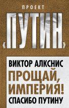 Алкснис В.И. - Прощай, империя! Спасибо Путину' обложка книги