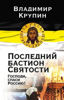 Последний бастион Святости. Господи, спаси Россию!