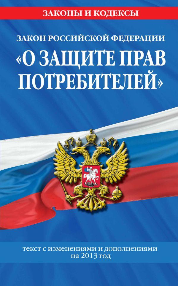 """Закон РФ """"О защите прав потребителей"""": текст с изм. и доп. на 2013 год"""