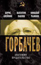 Олейник Б.И., Павлов В.С., Рыжков Н.И. - Горбачев. Анатомия предательства' обложка книги