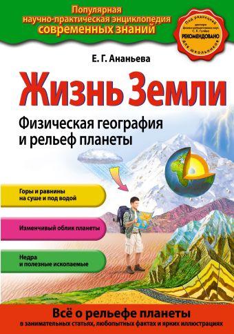 Жизнь Земли. Физическая география и рельеф планеты Е.Г. Ананьева