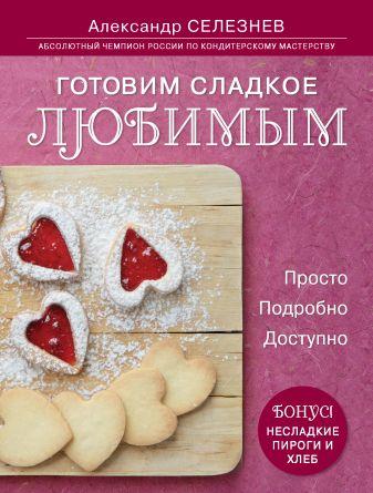 Александр Селезнев - Готовим сладкое любимым. Просто. Подробно. Доступно обложка книги