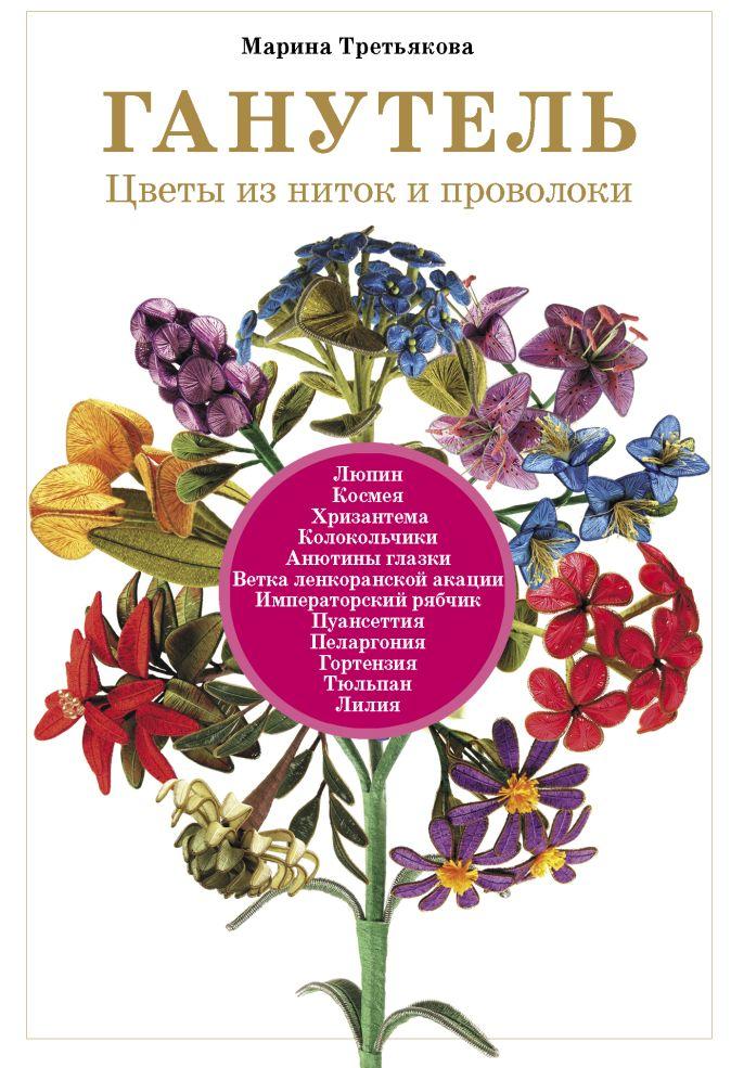 Марина Третьякова - Ганутель: цветы из ниток и проволоки обложка книги