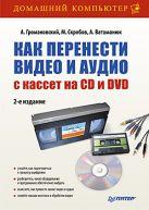 Как перенести видео и аудио с кассет на CD и DVD. 2-е изд.. Громаковский А., Скробов М., Ватаманюк А.