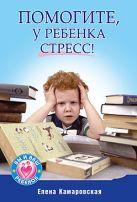 Помогите, у ребенка стресс!. Камаровский Е.В.