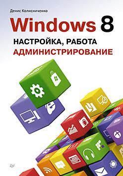 Windows 8. Настройка, работа,  администрирование. Д. Колисниченко Д. Колисниченко