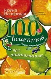 100 рецептов при авитаминозе. Вкусно, полезно, душевно, целебно. Вечерская И.
