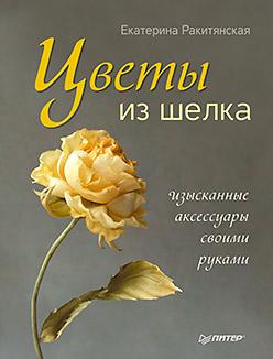 Цветы из шелка. Изысканные аксессуары своими руками. Ракитянская Е. Ракитянская Е.