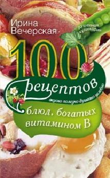 100 рецептов блюд, богатых витамином В. Вечерская И