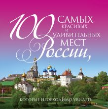 100 самых красивых и удивительных мест России, которые необходимо увидеть, 3-е изд.
