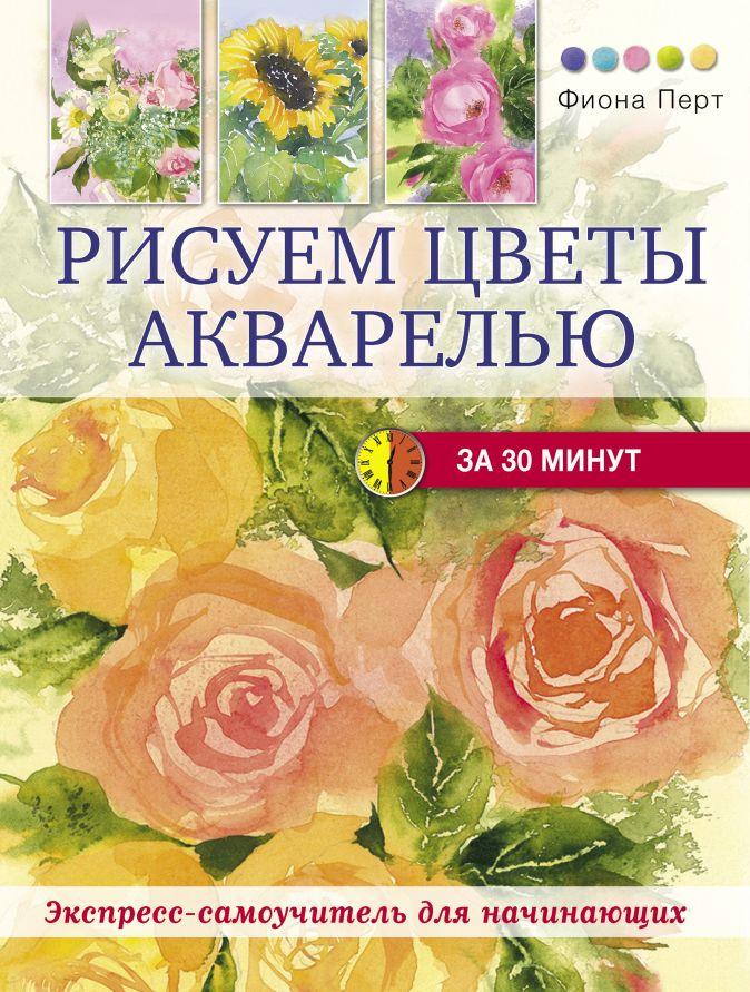 Перт Ф. - Рисуем цветы акварелью за 30 минут обложка книги