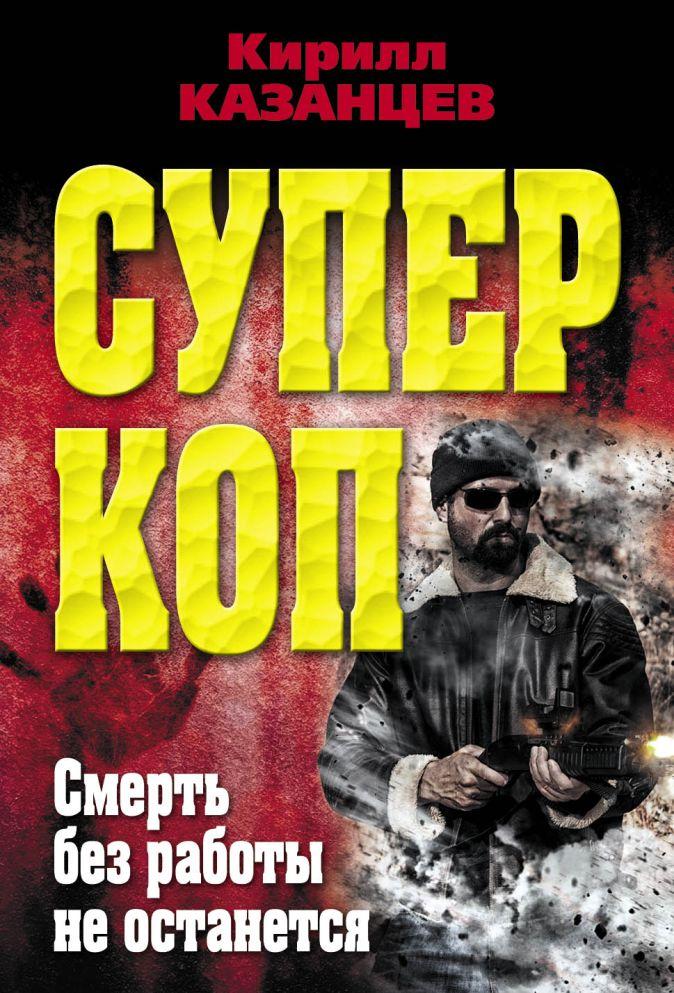 Казанцев К. - Смерть без работы не останется обложка книги