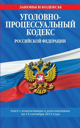 Уголовно-процессуальный кодекс Российской Федерации : текст с изм. и доп. на 15 сентября 2013 г.
