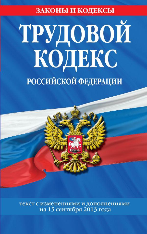Трудовой кодекс Российской Федерации: текст с изм. и доп. на 15 сентября 2013 г.