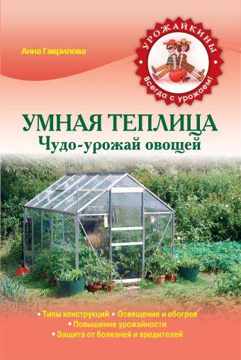Умная теплица. Чудо-урожай овощей Гаврилова А.С.