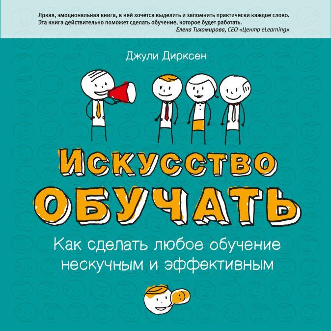 Дирксен Д. - Искусство обучать. Как сделать любое обучение нескучным и эффективным обложка книги