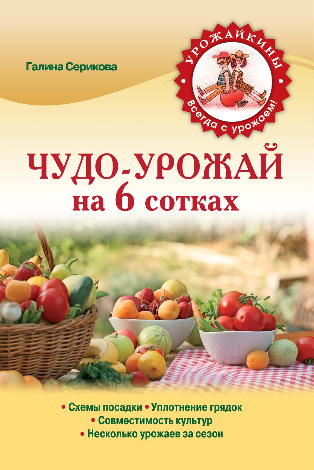 Серикова Г.А. Чудо-урожай на 6 сотках (Урожайкины. Всегда с урожаем (обложка)) галина серикова чудо урожай на 6 сотках