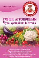 Жмакин М.С. - Умные агроприемы. Чудо-урожай на 6 сотках' обложка книги