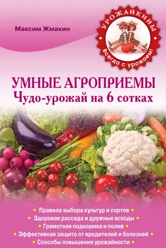 Жмакин М.С. - Умные агроприемы. Чудо-урожай на 6 сотках обложка книги