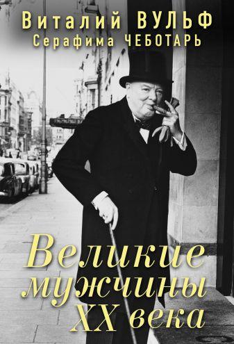 Вульф В.Я., Чеботарь С.А. - Великие мужчины XX века обложка книги