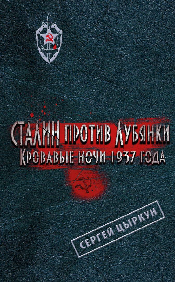 Сталин против Лубянки. Кровавые ночи 1937 года Цыркун С.А.