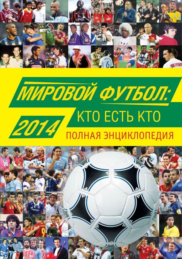 Мировой футбол: кто есть кто 2014. Полная энциклопедия Савин А.В.