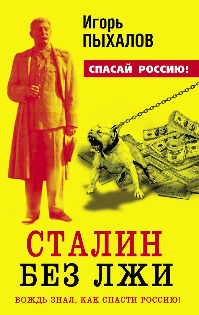 Сталин без лжи. Вождь знал, как спасти Россию! Пыхалов И.В.