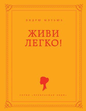 Мэтьюз Э. - Живи легко! обложка книги