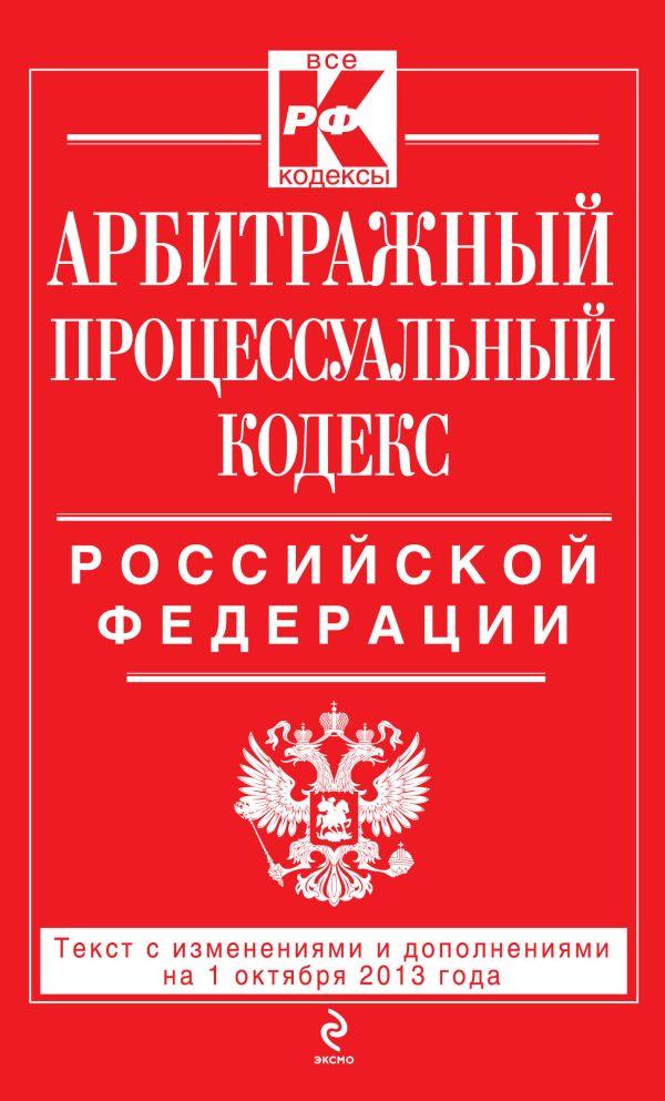 Арбитражный процессуальный кодекс Российской Федерации : текст с изм. и доп. на 1 октября 2013 г.