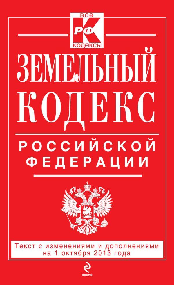Земельный кодекс Российской Федерации : текст с изм. и доп. на 1 октября 2013 г.