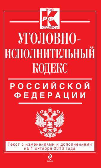 Уголовно-исполнительный кодекс Российской Федерации : текст с изм. и доп. на 1 октября 2013 г.