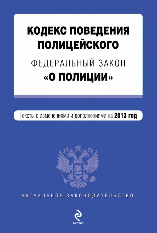 """Кодекс поведения полицейского. Федеральный закон """"О полиции"""". Текст с изм. и доп. на 2013 год"""