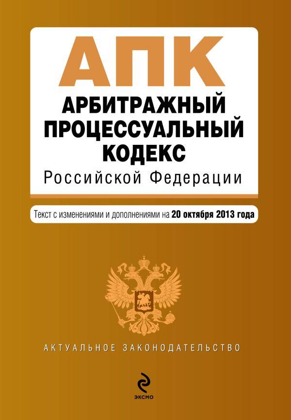 Арбитражный процессуальный кодекс Российской Федерации : текст с изм. и доп. на 20 октября 2013 г.