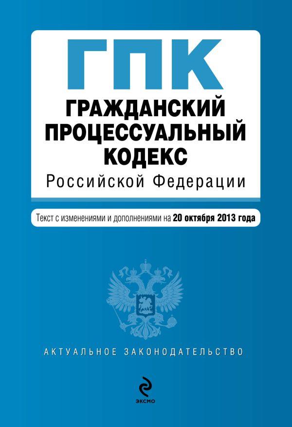 Гражданский процессуальный кодекс Российской Федерации : текст с изм. и доп. на 20 октября 2013 г.