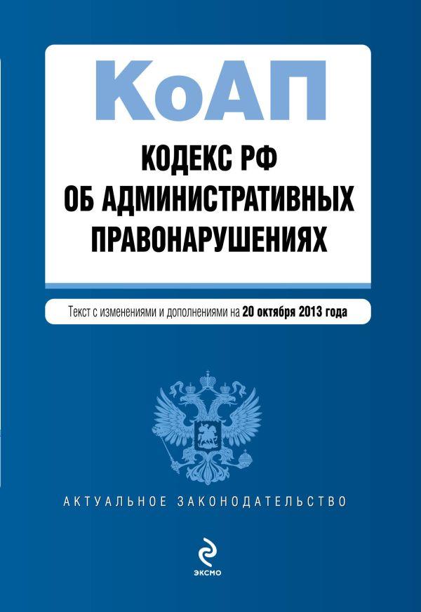 Кодекс Российской Федерации об административных правонарушениях : текст с изм. и доп. на 20 октября 2013 г.